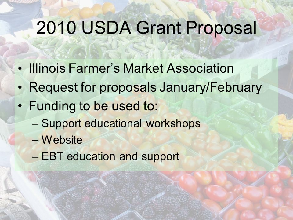 2010 USDA Grant Proposal Illinois Farmers Market Association Request for proposals January/February Funding to be used to: –Support educational workshops –Website –EBT education and support