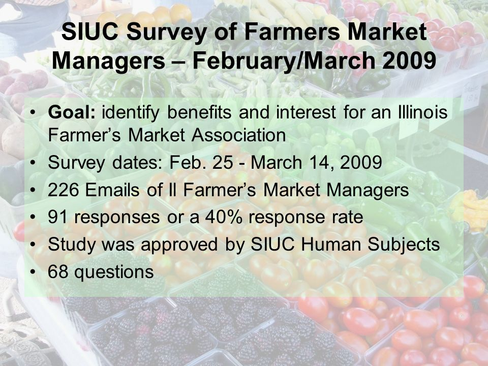 SIUC Survey of Farmers Market Managers – February/March 2009 Goal: identify benefits and interest for an Illinois Farmers Market Association Survey dates: Feb.