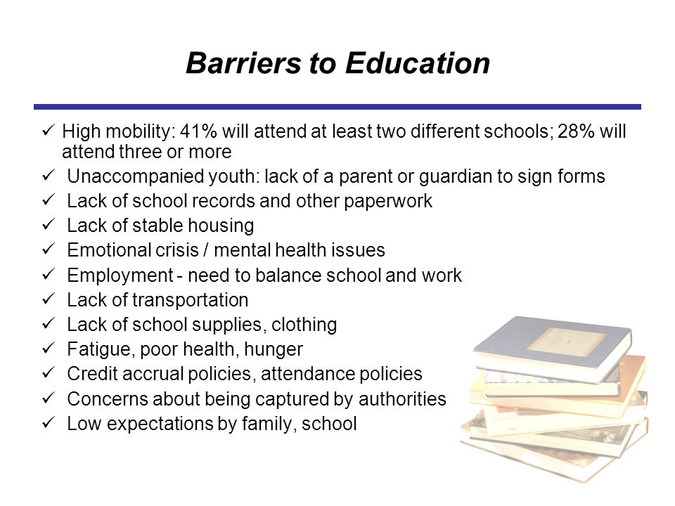 Barriers to Education High mobility: 41% will attend at least two different schools; 28% will attend three or more Unaccompanied youth: lack of a pare