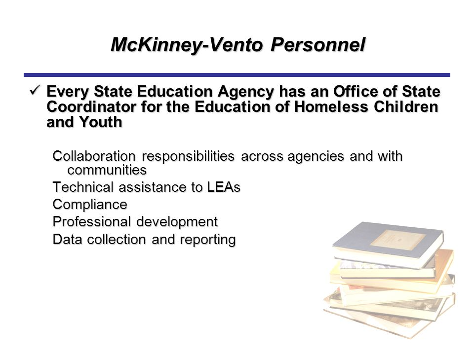 McKinney-Vento Personnel Every State Education Agency has an Office of State Coordinator for the Education of Homeless Children and Youth Every State