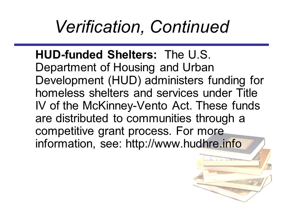 Verification, Continued HUD-funded Shelters: The U.S. Department of Housing and Urban Development (HUD) administers funding for homeless shelters and