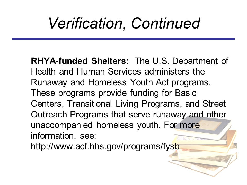 Verification, Continued RHYA-funded Shelters: The U.S. Department of Health and Human Services administers the Runaway and Homeless Youth Act programs