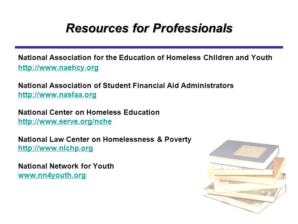 Resources for Professionals National Association for the Education of Homeless Children and Youth http://www.naehcy.org National Association of Studen