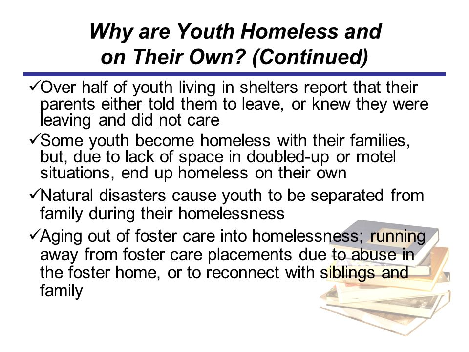 Why are Youth Homeless and on Their Own? (Continued) Over half of youth living in shelters report that their parents either told them to leave, or kne