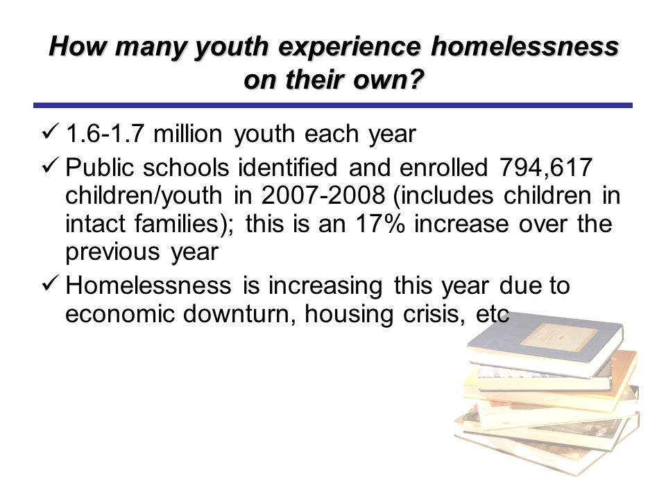 How many youth experience homelessness on their own? 1.6-1.7 million youth each year Public schools identified and enrolled 794,617 children/youth in