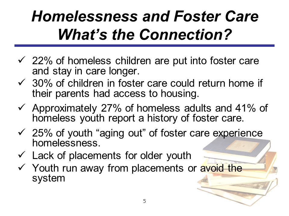 5 Homelessness and Foster Care Whats the Connection? 22% of homeless children are put into foster care and stay in care longer. 30% of children in fos