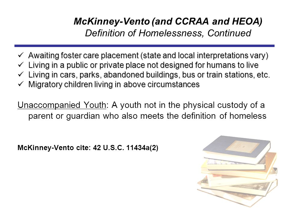 McKinney-Vento (and CCRAA and HEOA) Definition of Homelessness, Continued Awaiting foster care placement (state and local interpretations vary) Awaiti