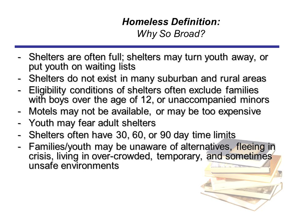 Homeless Definition: Why So Broad? -Shelters are often full; shelters may turn youth away, or put youth on waiting lists -Shelters do not exist in man