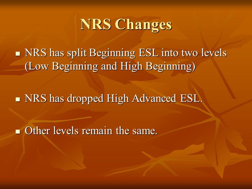 NRS Changes NRS has split Beginning ESL into two levels (Low Beginning and High Beginning) NRS has split Beginning ESL into two levels (Low Beginning and High Beginning) NRS has dropped High Advanced ESL.