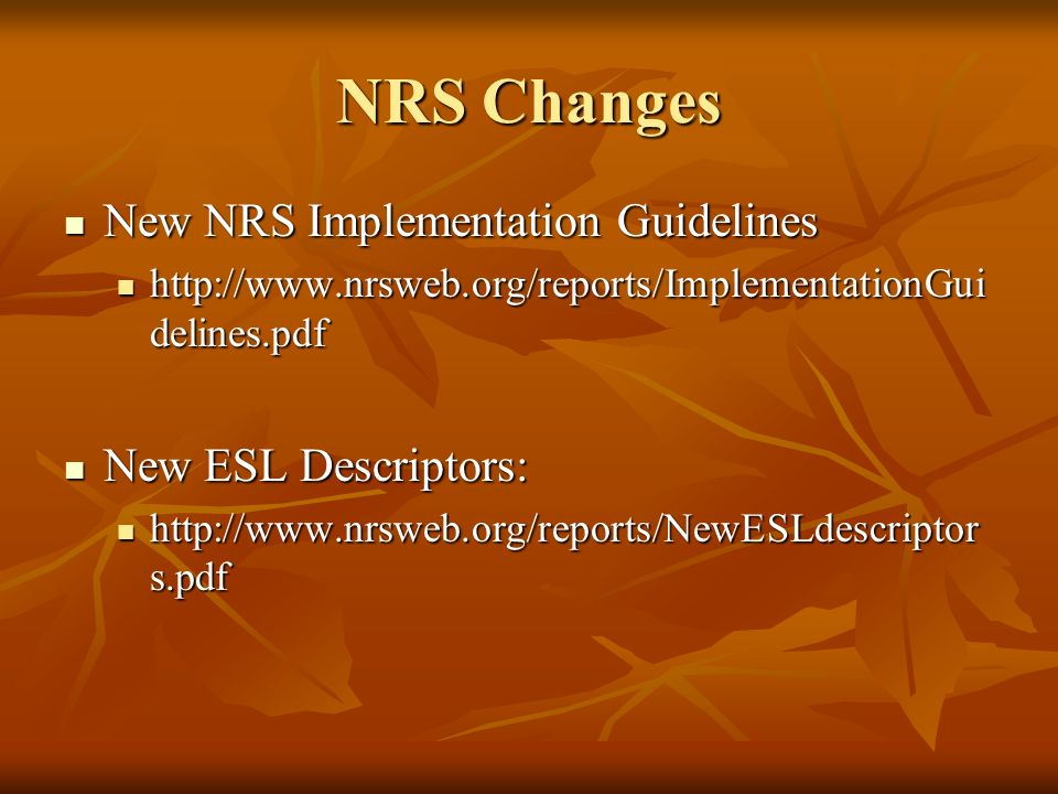 NRS Changes New NRS Implementation Guidelines New NRS Implementation Guidelines http://www.nrsweb.org/reports/ImplementationGui delines.pdf http://www.nrsweb.org/reports/ImplementationGui delines.pdf New ESL Descriptors: New ESL Descriptors: http://www.nrsweb.org/reports/NewESLdescriptor s.pdf http://www.nrsweb.org/reports/NewESLdescriptor s.pdf