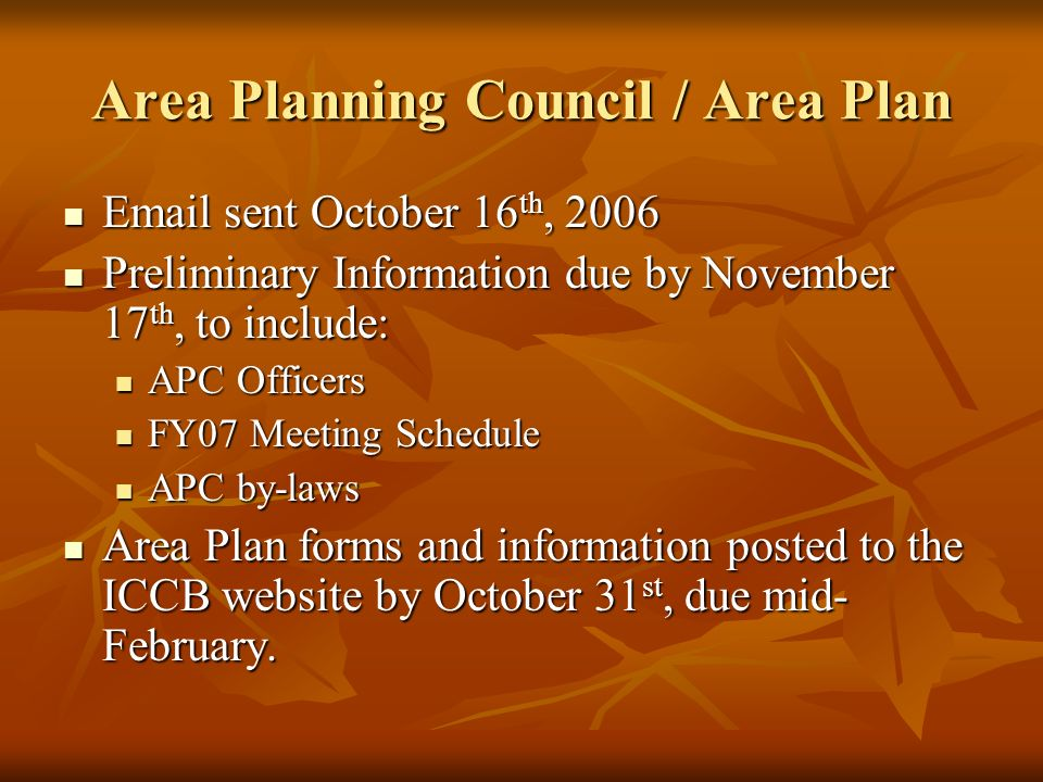 Area Planning Council / Area Plan Email sent October 16 th, 2006 Email sent October 16 th, 2006 Preliminary Information due by November 17 th, to include: Preliminary Information due by November 17 th, to include: APC Officers APC Officers FY07 Meeting Schedule FY07 Meeting Schedule APC by-laws APC by-laws Area Plan forms and information posted to the ICCB website by October 31 st, due mid- February.