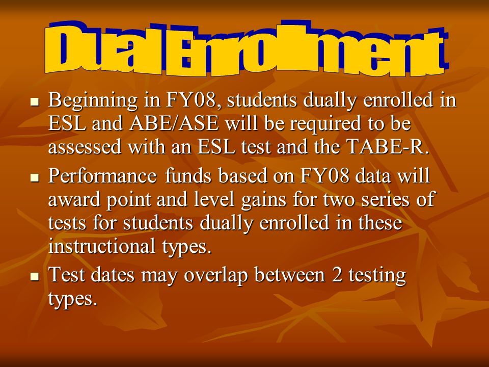 Beginning in FY08, students dually enrolled in ESL and ABE/ASE will be required to be assessed with an ESL test and the TABE-R.