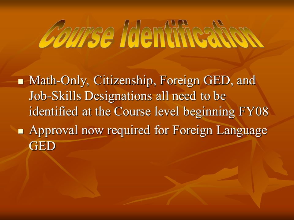 Math-Only, Citizenship, Foreign GED, and Job-Skills Designations all need to be identified at the Course level beginning FY08 Math-Only, Citizenship, Foreign GED, and Job-Skills Designations all need to be identified at the Course level beginning FY08 Approval now required for Foreign Language GED Approval now required for Foreign Language GED