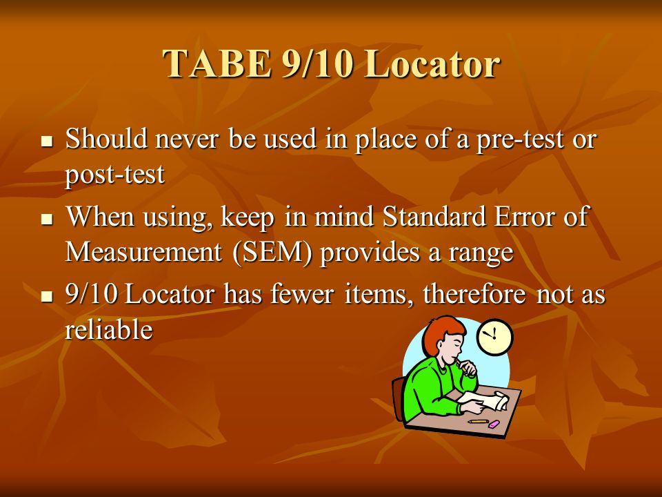 TABE 9/10 Locator Should never be used in place of a pre-test or post-test Should never be used in place of a pre-test or post-test When using, keep in mind Standard Error of Measurement (SEM) provides a range When using, keep in mind Standard Error of Measurement (SEM) provides a range 9/10 Locator has fewer items, therefore not as reliable 9/10 Locator has fewer items, therefore not as reliable