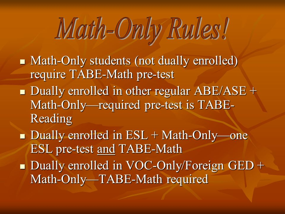 Math-Only students (not dually enrolled) require TABE-Math pre-test Math-Only students (not dually enrolled) require TABE-Math pre-test Dually enrolled in other regular ABE/ASE + Math-Onlyrequired pre-test is TABE- Reading Dually enrolled in other regular ABE/ASE + Math-Onlyrequired pre-test is TABE- Reading Dually enrolled in ESL + Math-Onlyone ESL pre-test and TABE-Math Dually enrolled in ESL + Math-Onlyone ESL pre-test and TABE-Math Dually enrolled in VOC-Only/Foreign GED + Math-OnlyTABE-Math required Dually enrolled in VOC-Only/Foreign GED + Math-OnlyTABE-Math required