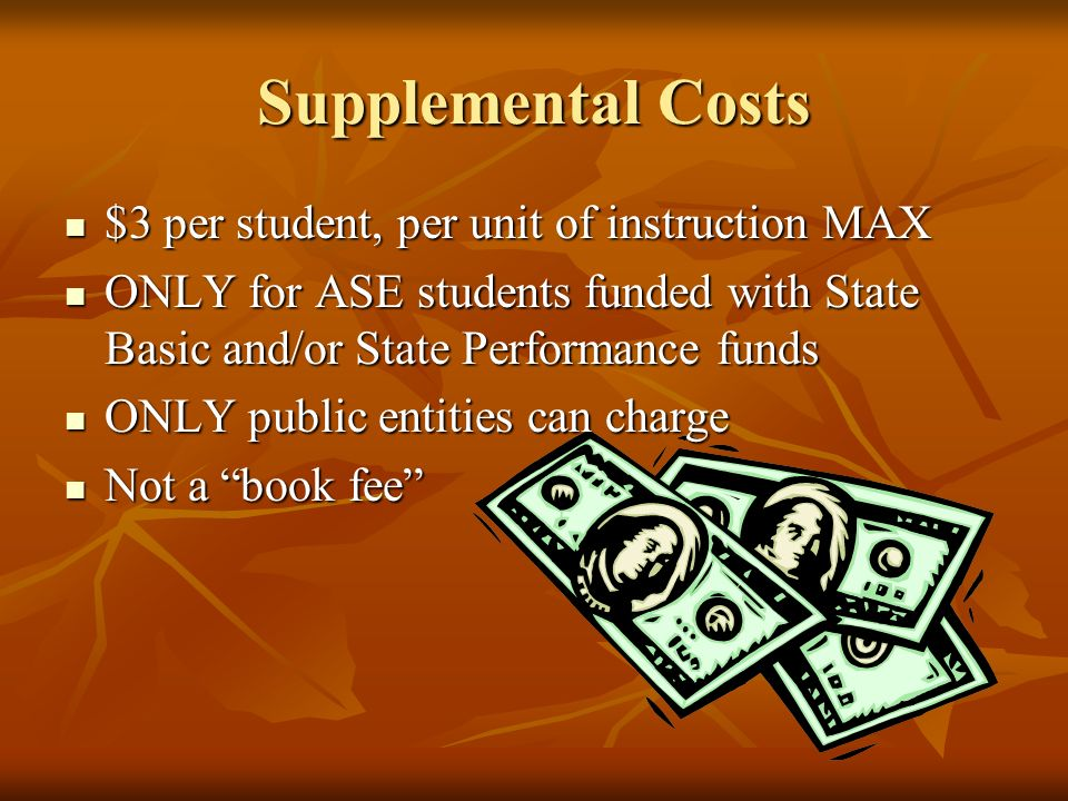 Supplemental Costs $3 per student, per unit of instruction MAX $3 per student, per unit of instruction MAX ONLY for ASE students funded with State Basic and/or State Performance funds ONLY for ASE students funded with State Basic and/or State Performance funds ONLY public entities can charge ONLY public entities can charge Not a book fee Not a book fee