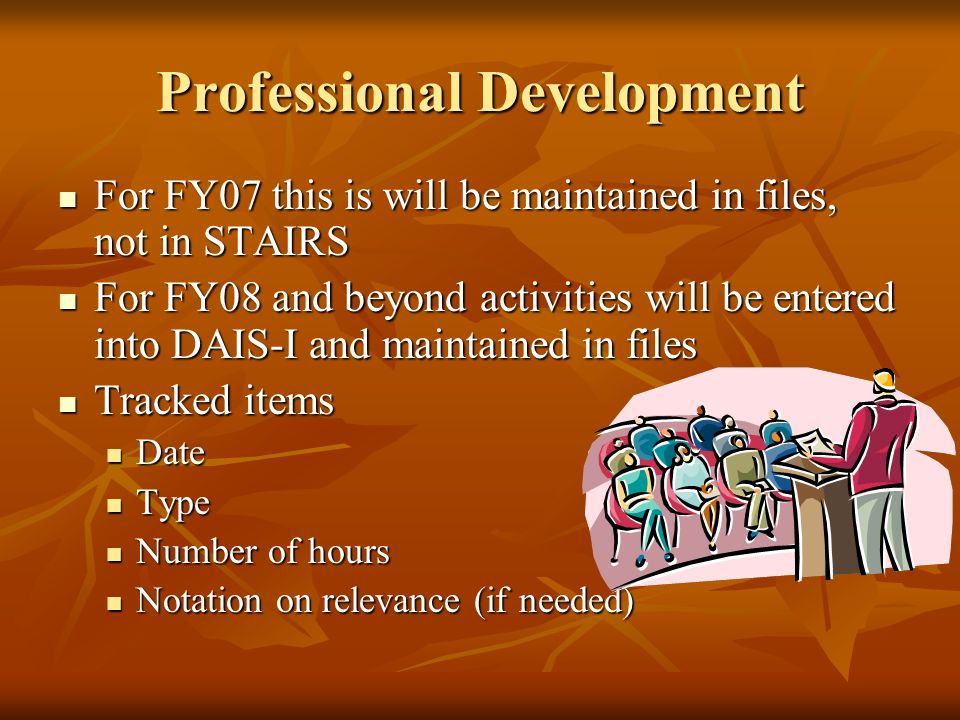 Professional Development For FY07 this is will be maintained in files, not in STAIRS For FY07 this is will be maintained in files, not in STAIRS For FY08 and beyond activities will be entered into DAIS-I and maintained in files For FY08 and beyond activities will be entered into DAIS-I and maintained in files Tracked items Tracked items Date Date Type Type Number of hours Number of hours Notation on relevance (if needed) Notation on relevance (if needed)