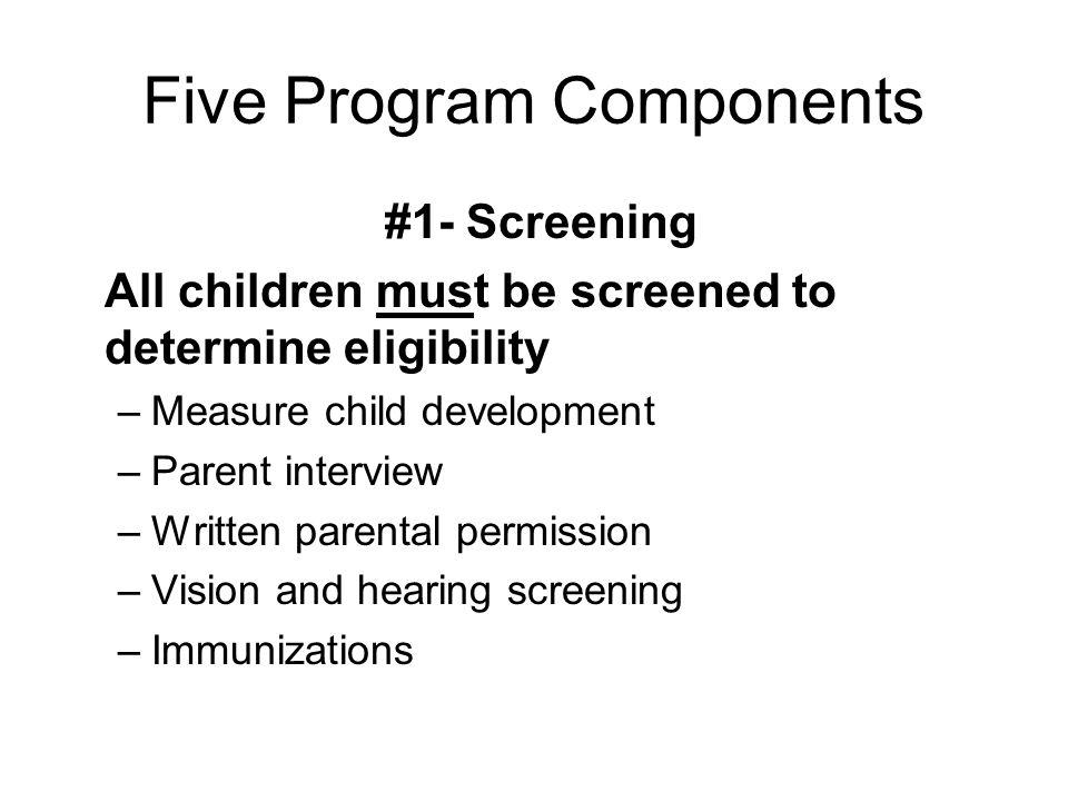 Five Program Components #1- Screening All children must be screened to determine eligibility –Measure child development –Parent interview –Written par