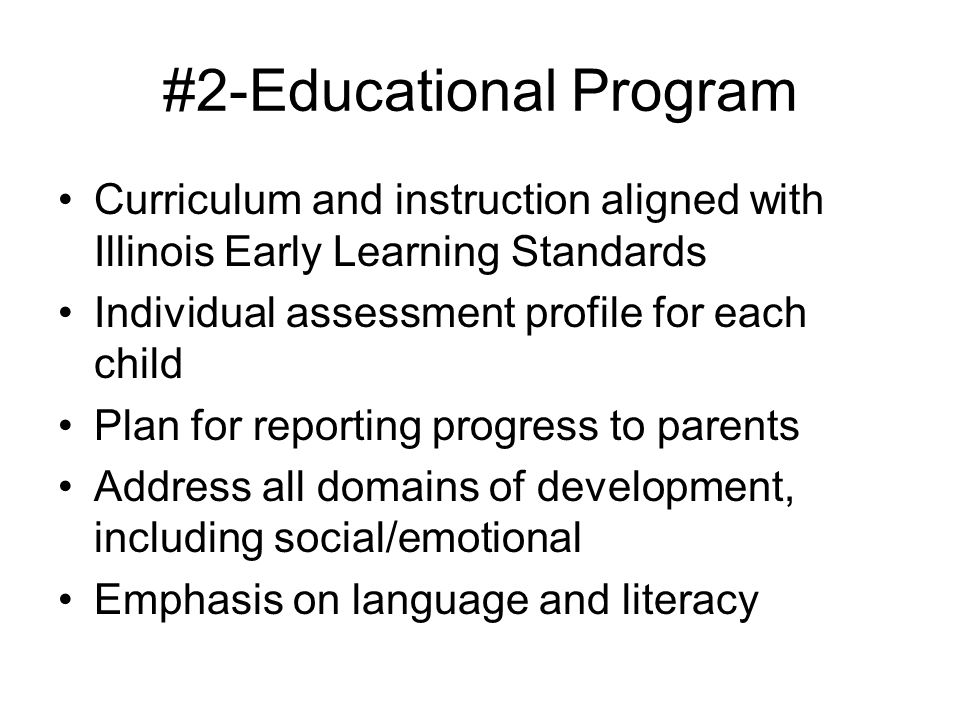 #2-Educational Program Curriculum and instruction aligned with Illinois Early Learning Standards Individual assessment profile for each child Plan for
