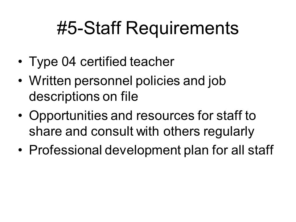 #5-Staff Requirements Type 04 certified teacher Written personnel policies and job descriptions on file Opportunities and resources for staff to share