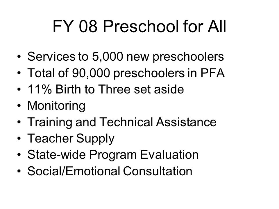 FY 08 Preschool for All Services to 5,000 new preschoolers Total of 90,000 preschoolers in PFA 11% Birth to Three set aside Monitoring Training and Te