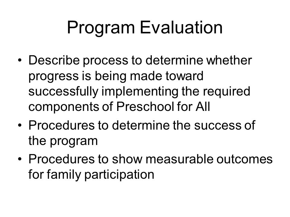Program Evaluation Describe process to determine whether progress is being made toward successfully implementing the required components of Preschool