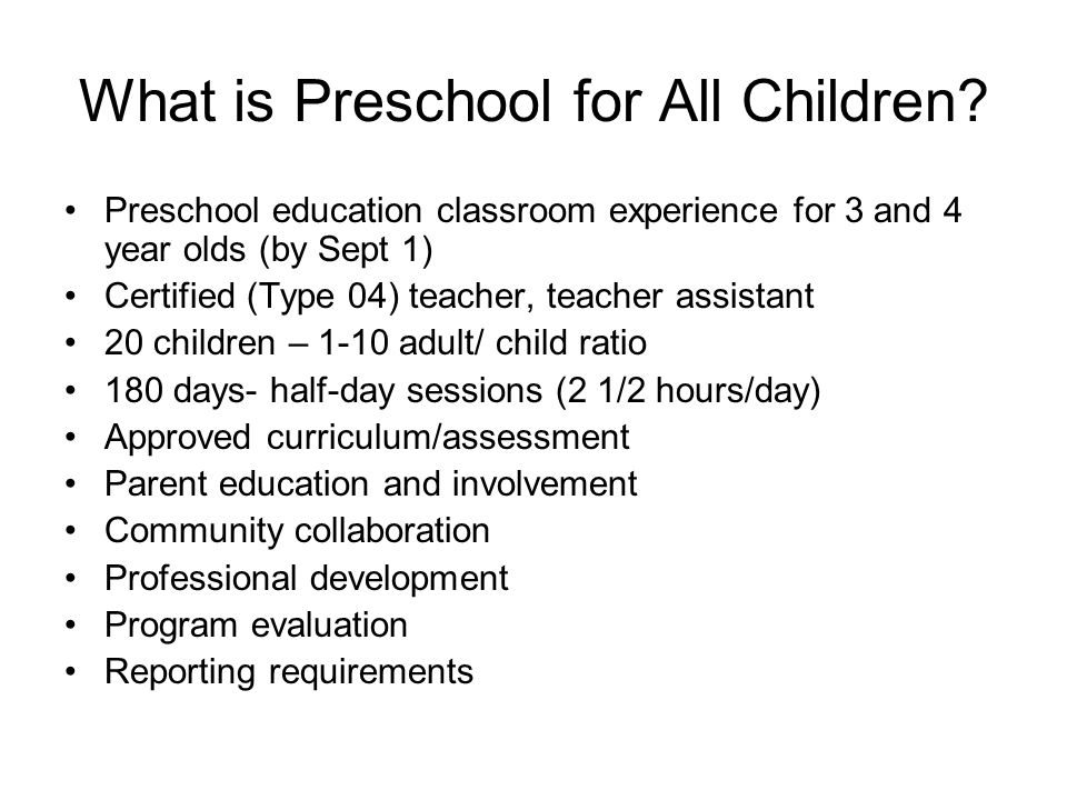 What is Preschool for All Children? Preschool education classroom experience for 3 and 4 year olds (by Sept 1) Certified (Type 04) teacher, teacher as