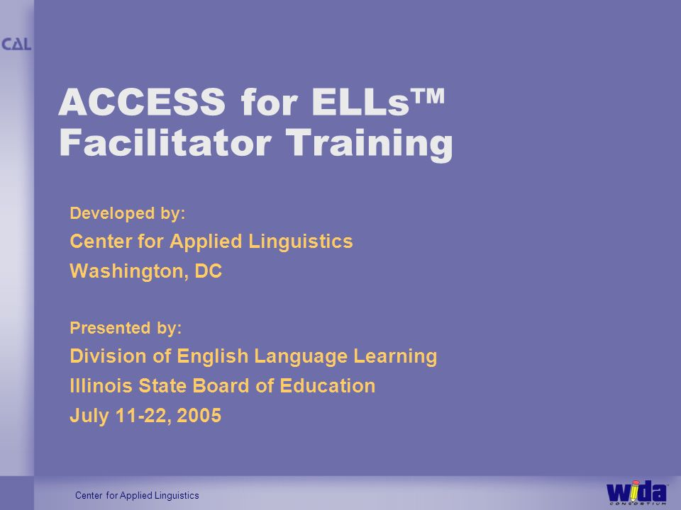 Center for Applied Linguistics ACCESS for ELLs Facilitator Training Developed by: Center for Applied Linguistics Washington, DC Presented by: Division of English Language Learning Illinois State Board of Education July 11-22, 2005