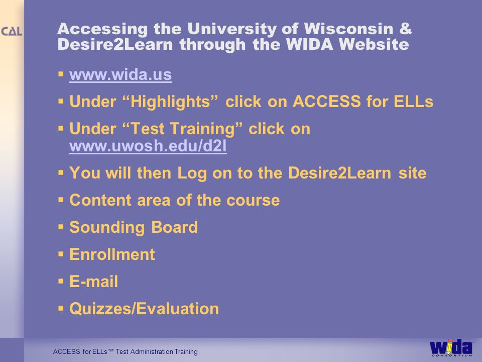 ACCESS for ELLs Test Administration Training Accessing the University of Wisconsin & Desire2Learn through the WIDA Website www.wida.us Under Highlights click on ACCESS for ELLs Under Test Training click on www.uwosh.edu/d2l www.uwosh.edu/d2l You will then Log on to the Desire2Learn site Content area of the course Sounding Board Enrollment E-mail Quizzes/Evaluation
