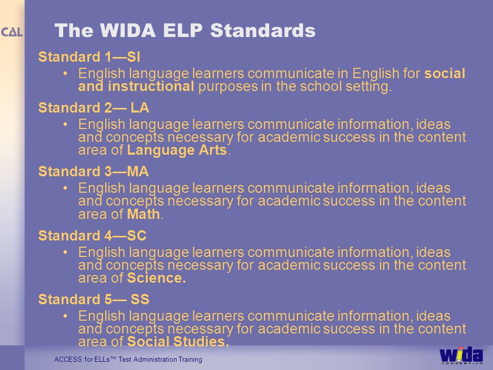 ACCESS for ELLs Test Administration Training The WIDA ELP Standards Standard 1SI English language learners communicate in English for social and instructional purposes in the school setting.