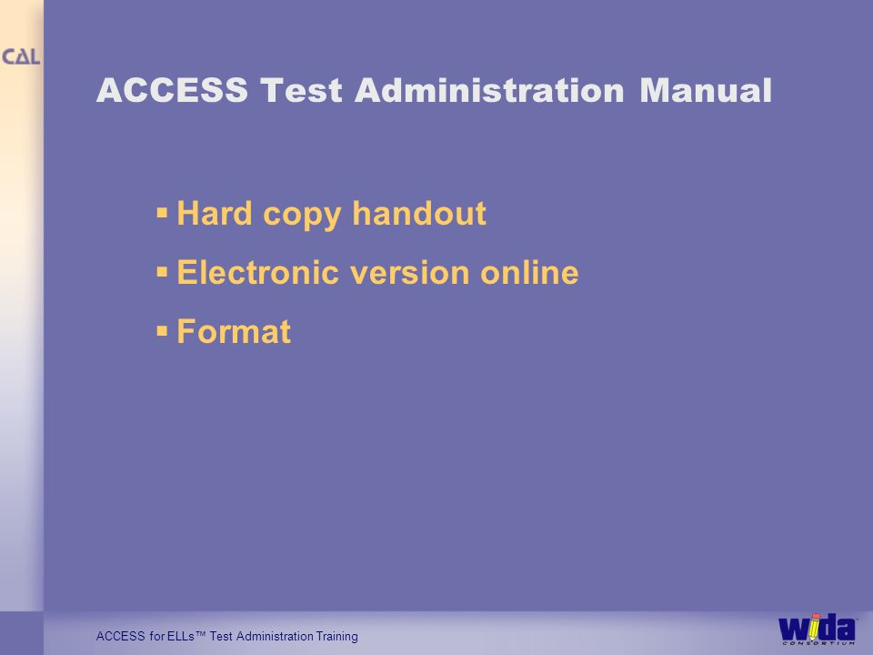 ACCESS for ELLs Test Administration Training ACCESS Test Administration Manual Hard copy handout Electronic version online Format
