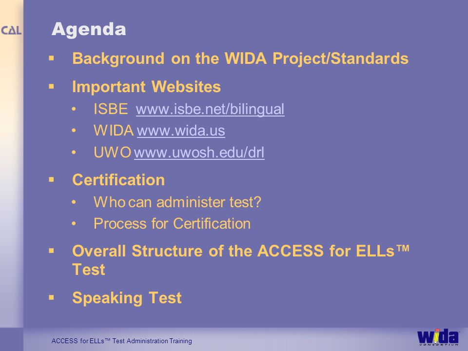 ACCESS for ELLs Test Administration Training Agenda Background on the WIDA Project/Standards Important Websites ISBE www.isbe.net/bilingualwww.isbe.ne