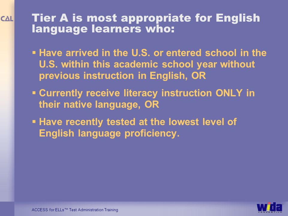 ACCESS for ELLs Test Administration Training Tier A is most appropriate for English language learners who: Have arrived in the U.S. or entered school