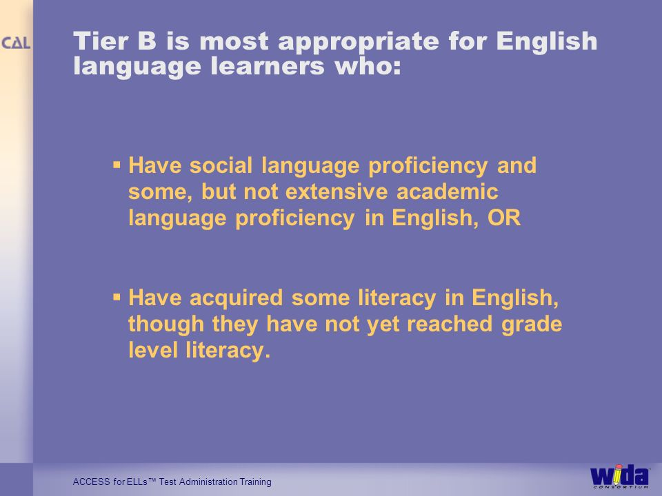 ACCESS for ELLs Test Administration Training Tier B is most appropriate for English language learners who: Have social language proficiency and some,