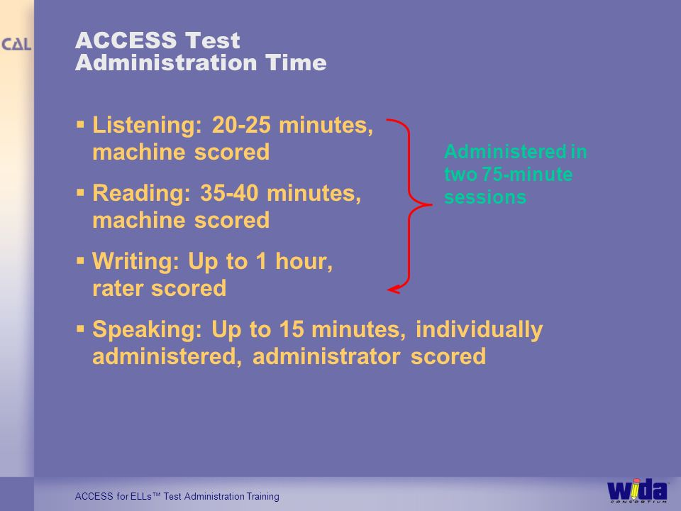 ACCESS for ELLs Test Administration Training ACCESS Test Administration Time Listening: 20-25 minutes, machine scored Reading: 35-40 minutes, machine scored Writing: Up to 1 hour, rater scored Speaking: Up to 15 minutes, individually administered, administrator scored Administered in two 75-minute sessions