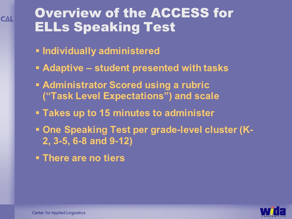 Center for Applied Linguistics Overview of the ACCESS for ELLs Speaking Test Individually administered Adaptive – student presented with tasks Adminis
