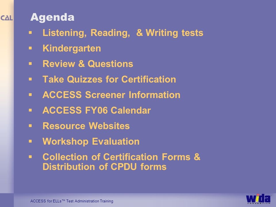 ACCESS for ELLs Test Administration Training Agenda Listening, Reading, & Writing tests Kindergarten Review & Questions Take Quizzes for Certification ACCESS Screener Information ACCESS FY06 Calendar Resource Websites Workshop Evaluation Collection of Certification Forms & Distribution of CPDU forms