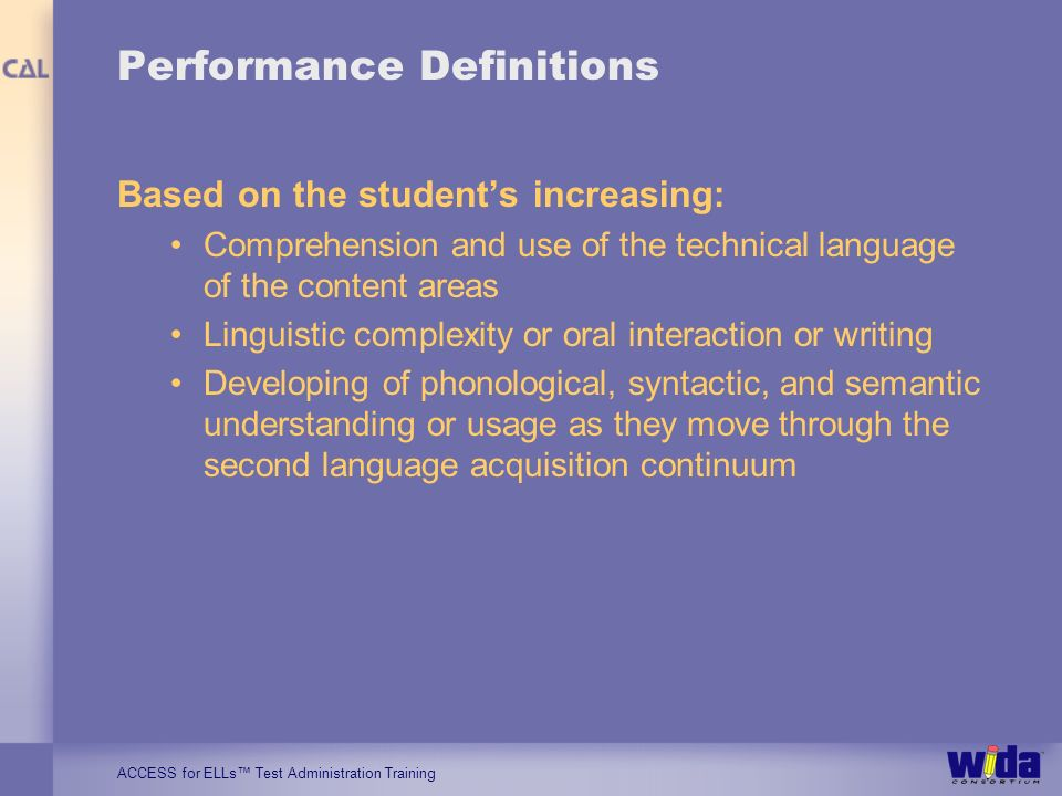 ACCESS for ELLs Test Administration Training Performance Definitions Based on the students increasing: Comprehension and use of the technical language of the content areas Linguistic complexity or oral interaction or writing Developing of phonological, syntactic, and semantic understanding or usage as they move through the second language acquisition continuum