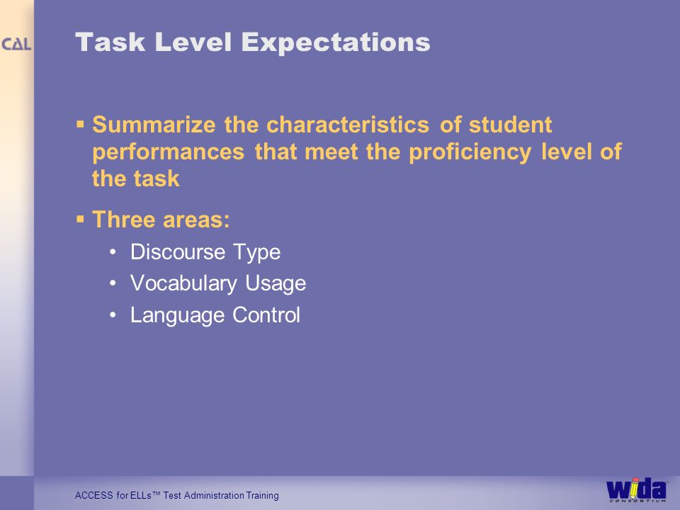 ACCESS for ELLs Test Administration Training Task Level Expectations Summarize the characteristics of student performances that meet the proficiency level of the task Three areas: Discourse Type Vocabulary Usage Language Control