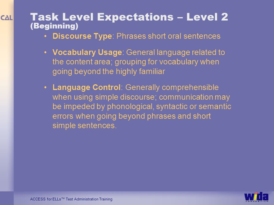 ACCESS for ELLs Test Administration Training Task Level Expectations – Level 2 (Beginning) Discourse Type: Phrases short oral sentences Vocabulary Usage: General language related to the content area; grouping for vocabulary when going beyond the highly familiar Language Control: Generally comprehensible when using simple discourse; communication may be impeded by phonological, syntactic or semantic errors when going beyond phrases and short simple sentences.