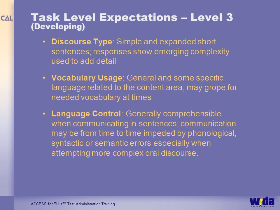 ACCESS for ELLs Test Administration Training Task Level Expectations – Level 3 (Developing) Discourse Type: Simple and expanded short sentences; respo