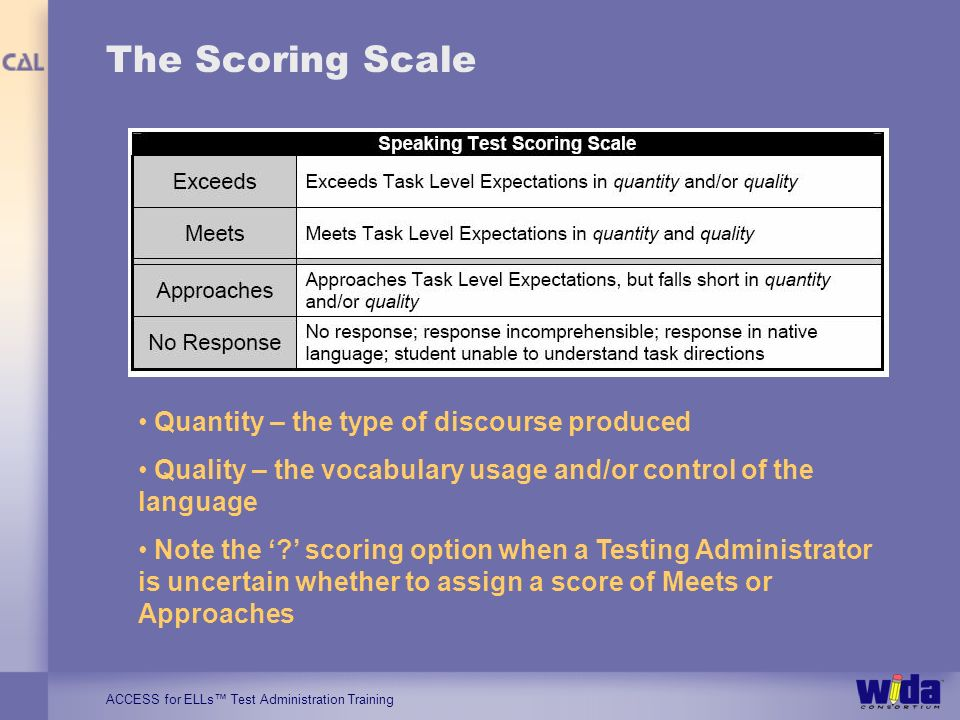 ACCESS for ELLs Test Administration Training The Scoring Scale Quantity – the type of discourse produced Quality – the vocabulary usage and/or control of the language Note the .