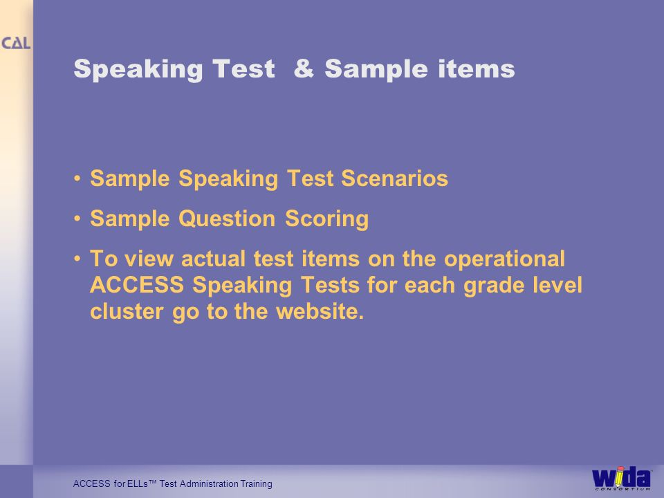ACCESS for ELLs Test Administration Training Speaking Test & Sample items Sample Speaking Test Scenarios Sample Question Scoring To view actual test items on the operational ACCESS Speaking Tests for each grade level cluster go to the website.