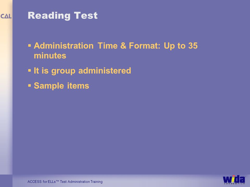 ACCESS for ELLs Test Administration Training Reading Test Administration Time & Format: Up to 35 minutes It is group administered Sample items