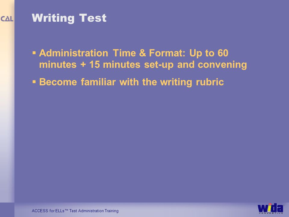 ACCESS for ELLs Test Administration Training Writing Test Administration Time & Format: Up to 60 minutes + 15 minutes set-up and convening Become fami