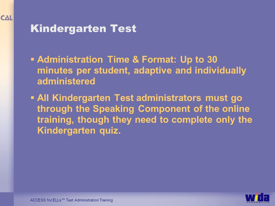 ACCESS for ELLs Test Administration Training Kindergarten Test Administration Time & Format: Up to 30 minutes per student, adaptive and individually a
