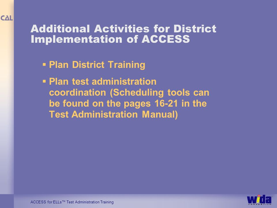 ACCESS for ELLs Test Administration Training Additional Activities for District Implementation of ACCESS Plan District Training Plan test administrati
