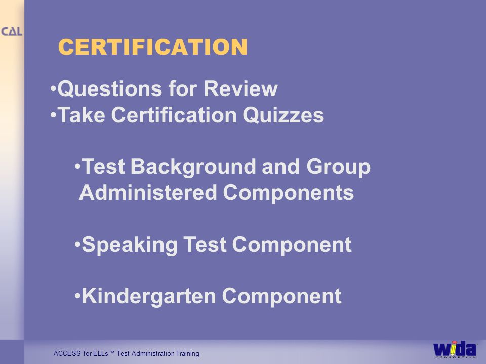 ACCESS for ELLs Test Administration Training CERTIFICATION Questions for Review Take Certification Quizzes Test Background and Group Administered Comp