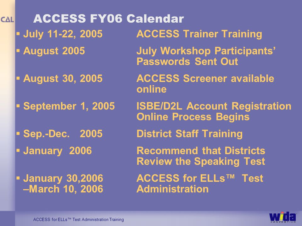 ACCESS for ELLs Test Administration Training ACCESS FY06 Calendar July 11-22, 2005ACCESS Trainer Training August 2005July Workshop Participants Passwords Sent Out August 30, 2005ACCESS Screener available online September 1, 2005ISBE/D2L Account Registration Online Process Begins Sep.-Dec.