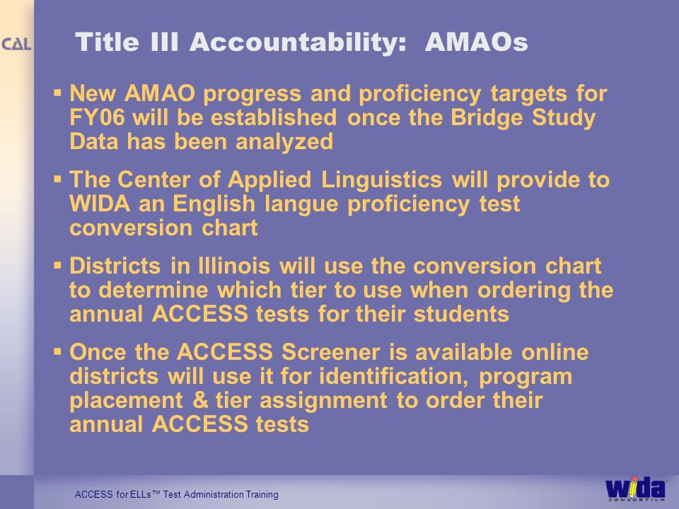 ACCESS for ELLs Test Administration Training Title III Accountability: AMAOs New AMAO progress and proficiency targets for FY06 will be established on